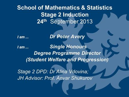 School of Mathematics & Statistics Stage 2 Induction 24 th September 2013 I am... Dr Peter Avery I am... Single Honours Degree Programme Director (Student.