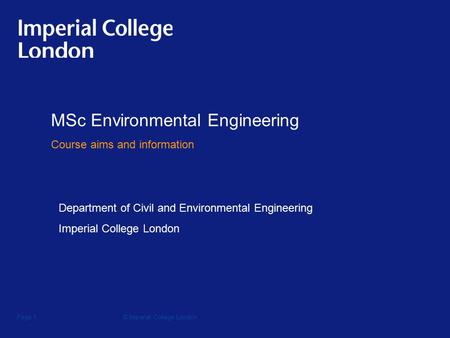 © Imperial College LondonPage 1 MSc Environmental Engineering Course aims and information Department of Civil and Environmental Engineering Imperial College.