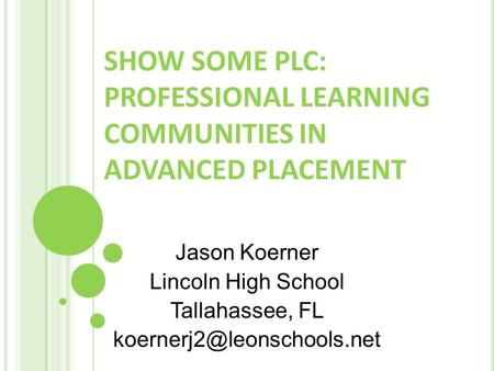 SHOW SOME PLC: PROFESSIONAL LEARNING COMMUNITIES IN ADVANCED PLACEMENT Jason Koerner Lincoln High School Tallahassee, FL