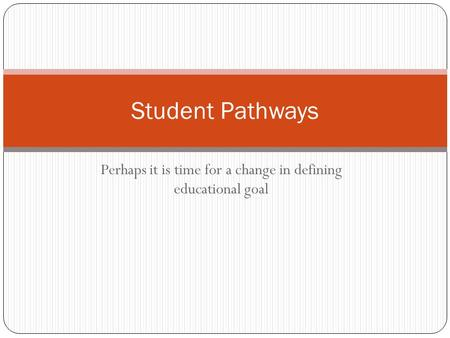 Perhaps it is time for a change in defining educational goal Student Pathways.