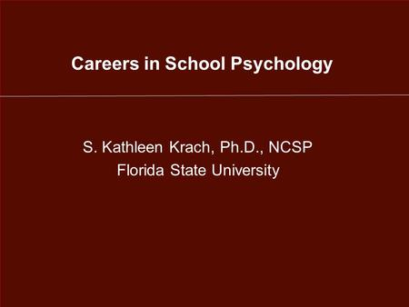 Careers in School Psychology S. Kathleen Krach, Ph.D., NCSP Florida State University.