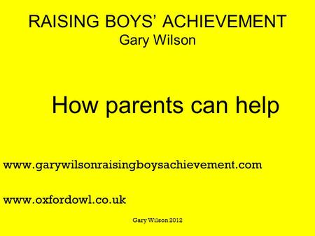 RAISING BOYS' ACHIEVEMENT Gary Wilson How parents can help www.garywilsonraisingboysachievement.com www.oxfordowl.co.uk Gary Wilson 2012.