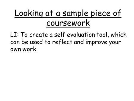 Looking at a sample piece of coursework LI: To create a self evaluation tool, which can be used to reflect and improve your own work.