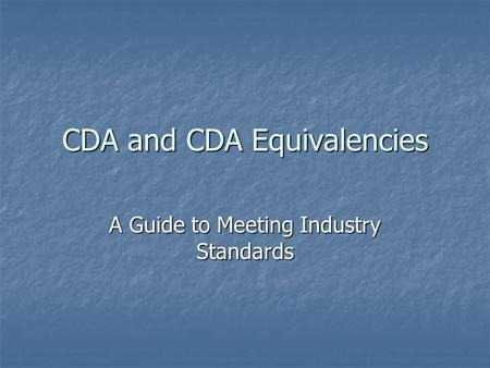 CDA and CDA Equivalencies A Guide to Meeting Industry Standards.