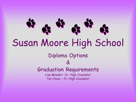 Susan Moore High School Diploma Options & Graduation Requirements Lisa Meeder– Sr. High Counselor Teri Dunn – Jr. High Counselor.