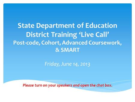 State Department of Education District Training 'Live Call' Post-code, Cohort, Advanced Coursework, & SMART Friday, June 14, 2013 Please turn on your speakers.