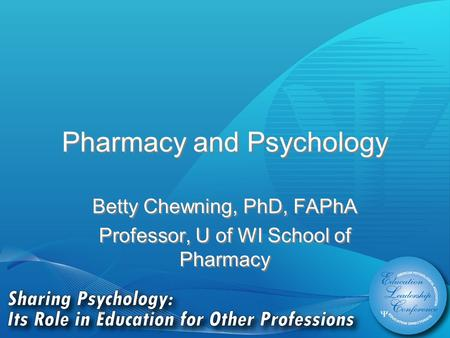 Pharmacy and Psychology Betty Chewning, PhD, FAPhA Professor, U of WI School of Pharmacy Betty Chewning, PhD, FAPhA Professor, U of WI School of Pharmacy.
