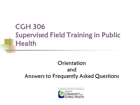 CGH 306 Supervised Field Training in Public Health Orientation and Answers to Frequently Asked Questions.