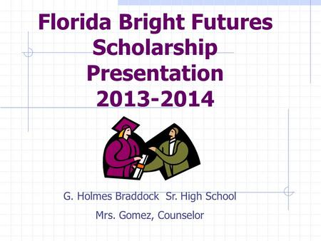 Florida Bright Futures Scholarship Presentation 2013-2014 G. Holmes Braddock Sr. High School Mrs. Gomez, Counselor.