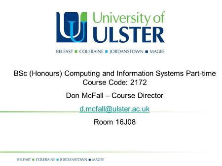 BSc (Honours) Computing and Information Systems Part-time Course Code: 2172 Don McFall – Course Director Room 16J08.
