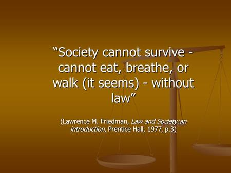"""Society cannot survive - cannot eat, breathe, or walk (it seems) - without law"" (Lawrence M. Friedman, Law and Society:an introduction, Prentice Hall,"