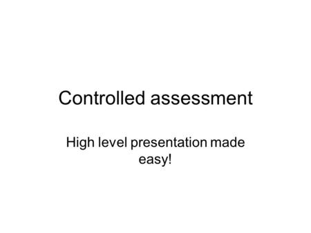 Controlled assessment High level presentation made easy!