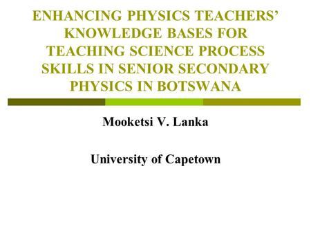 ENHANCING PHYSICS TEACHERS' KNOWLEDGE BASES FOR TEACHING SCIENCE PROCESS SKILLS IN SENIOR SECONDARY PHYSICS IN BOTSWANA Mooketsi V. Lanka University of.