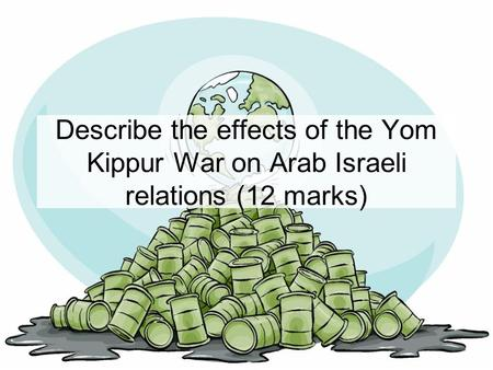 Describe the effects of the Yom Kippur War on Arab Israeli relations (12 marks)