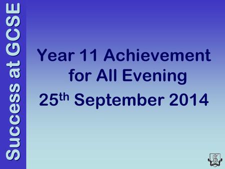Success at GCSE Year 11 Achievement for All Evening 25 th September 2014.