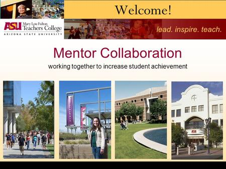 Lead. inspire. teach. Welcome! Mentor Collaboration working together to increase student achievement.