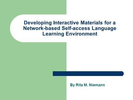 Developing Interactive Materials for a Network-based Self-access Language Learning Environment By Rita M. Niemann.
