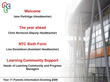 Year 11 Parents Information Evening 2009 Welcome Jane Partridge (Headteacher) The year ahead Chris Norwood (Deputy Headteacher) NTC Sixth Form Lisa Donaldson.