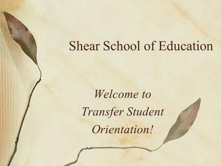 Shear School of Education Welcome to Transfer Student Orientation!