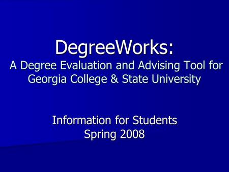 DegreeWorks: A Degree Evaluation and Advising Tool for Georgia College & State University Information for Students Spring 2008.