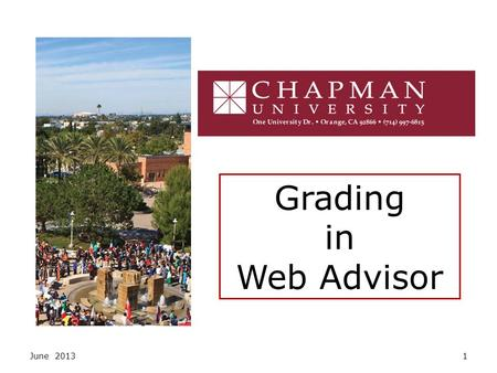 June 20131 Grading in Web Advisor. June 20132 Access WebAdvisor from Chapman University's Faculty Resources page, or at www.chapman.edu/webadvisor.