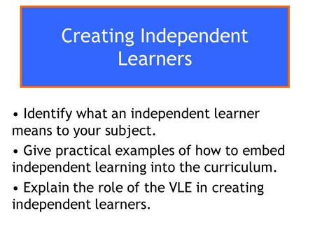 Creating Independent Learners Identify what an independent learner means to your subject. Give practical examples of how to embed independent learning.