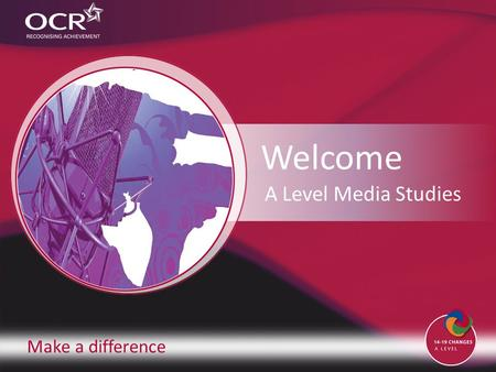 Make a difference Welcome A Level Media Studies. Introduction to OCR Introduction to Media Studies Why change to our specification? Support and training.