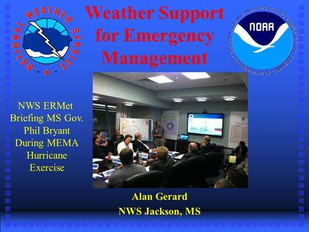 Weather Support for Emergency Management Alan Gerard NWS Jackson, MS NWS ERMet Briefing MS Gov. Phil Bryant During MEMA Hurricane Exercise.