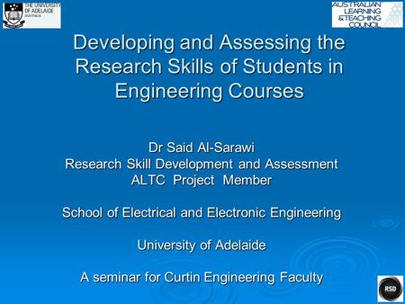 Developing and Assessing the Research Skills of Students in Engineering Courses Dr Said Al-Sarawi Research Skill Development and Assessment ALTC Project.