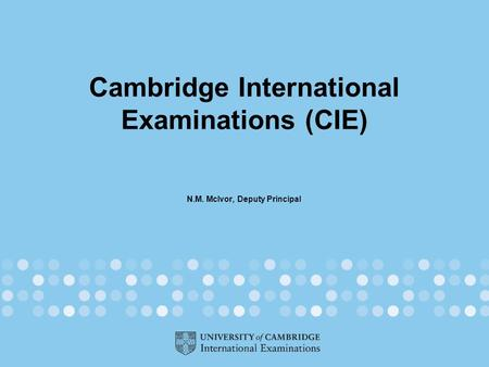 Cambridge International Examinations (CIE) N.M. McIvor, Deputy Principal.