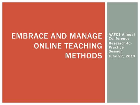 AAFCS Annual Conference Research-to- Practice Session June 27, 2013 EMBRACE AND MANAGE ONLINE TEACHING METHODS.
