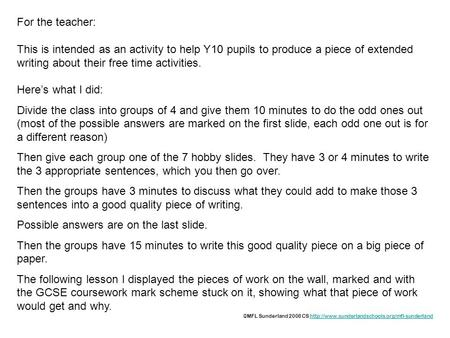 For the teacher: This is intended as an activity to help Y10 pupils to produce a piece of extended writing about their free time activities. Here's what.