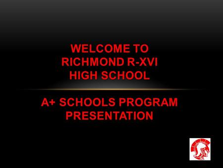 WELCOME TO RICHMOND R-XVI HIGH SCHOOL A+ SCHOOLS PROGRAM PRESENTATION.