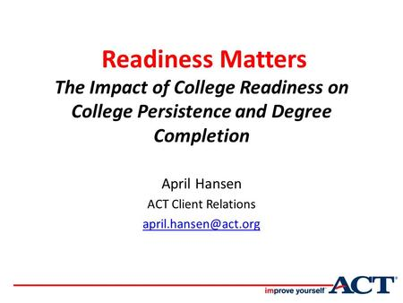 Readiness Matters The Impact of College Readiness on College Persistence and Degree Completion April Hansen ACT Client Relations