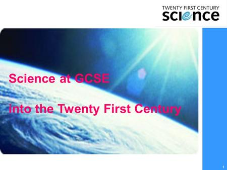 1 Science at GCSE into the Twenty First Century. 2  Why study science?  What choices are on offer at school/college?  What choices are there after.