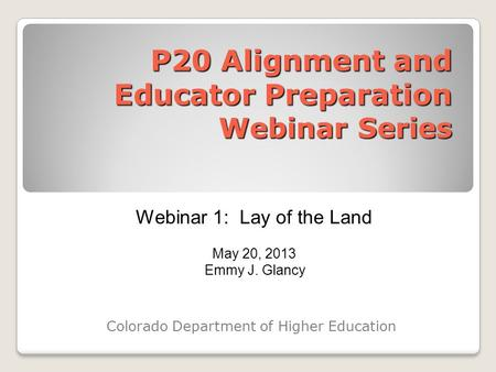 P20 Alignment and Educator Preparation Webinar Series Colorado Department of Higher Education Webinar 1: Lay of the Land May 20, 2013 Emmy J. Glancy.