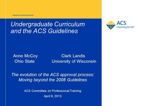 American Chemical Society Undergraduate Curriculum and the ACS Guidelines Anne McCoyClark Landis Ohio State University of Wisconsin The evolution of the.