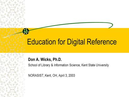 Education for Digital Reference Don A. Wicks, Ph.D. School of Library & Information Science, Kent State University NORASIST, Kent, OH, April 3, 2003.