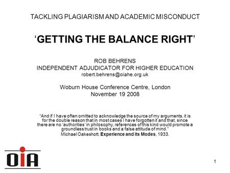 1 TACKLING PLAGIARISM AND ACADEMIC MISCONDUCT 'GETTING THE BALANCE RIGHT' ROB BEHRENS INDEPENDENT ADJUDICATOR FOR HIGHER EDUCATION