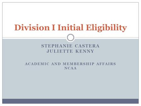 STEPHANIE CASTERA JULIETTE KENNY ACADEMIC AND MEMBERSHIP AFFAIRS NCAA Division I Initial Eligibility.