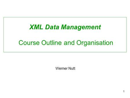 1 XML Data Management Course Outline and Organisation Werner Nutt.