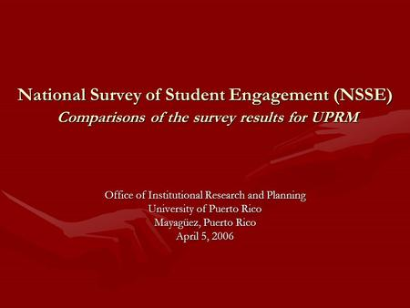 National Survey of Student Engagement (NSSE) Comparisons of the survey results for UPRM Office of Institutional Research and Planning University of Puerto.