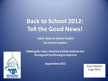 Back to School 2012: Tell the Good News! AASA Back-to-School Toolkit For School Leaders Making the Case: America's Public Schools Are Strong and Continuing.