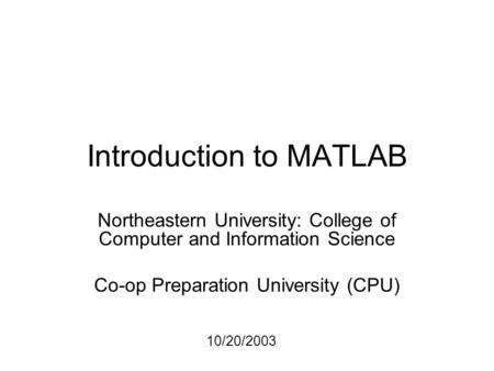 Introduction to MATLAB Northeastern University: College of Computer and Information Science Co-op Preparation University (CPU) 10/20/2003.