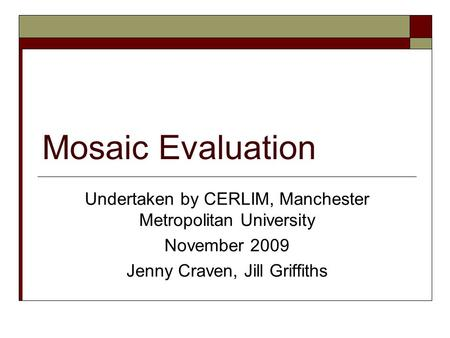 Mosaic Evaluation Undertaken by CERLIM, Manchester Metropolitan University November 2009 Jenny Craven, Jill Griffiths.