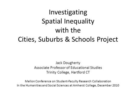Investigating Spatial Inequality with the Cities, Suburbs & Schools Project Jack Dougherty Associate Professor of Educational Studies Trinity College,