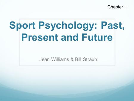 . Sport Psychology: Past, Present and Future Jean Williams & Bill Straub Chapter 1.