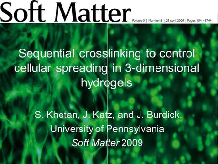 Sequential crosslinking to control cellular spreading in 3-dimensional hydrogels S. Khetan, J. Katz, and J. Burdick University of Pennsylvania Soft Matter.