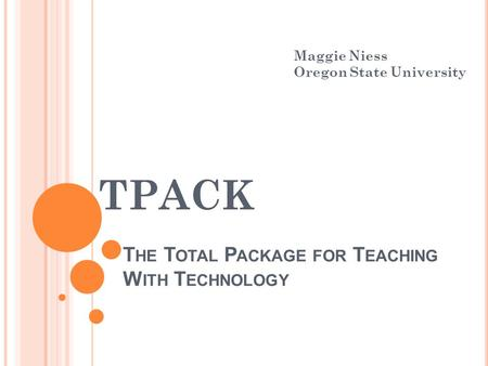 T HE T OTAL P ACKAGE FOR T EACHING W ITH T ECHNOLOGY TPACK Maggie Niess Oregon State University.