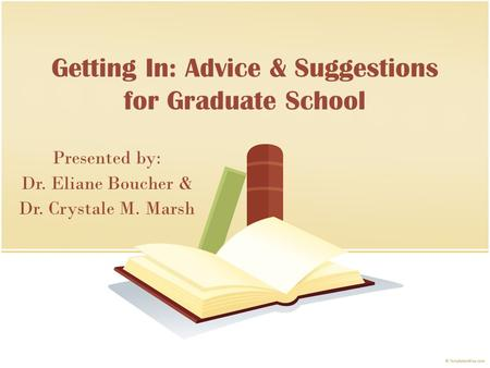 Getting In: Advice & Suggestions for Graduate School Presented by: Dr. Eliane Boucher & Dr. Crystale M. Marsh.